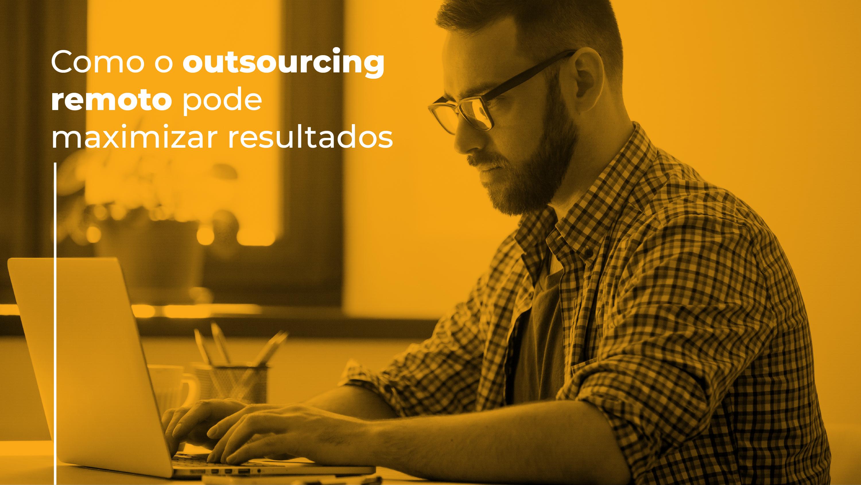 Como o outsourcing remoto pode maximizar resultados