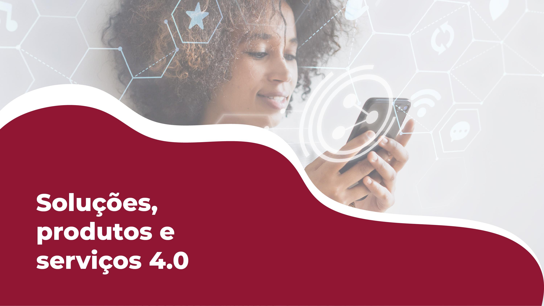 Produtos e serviços 4.0