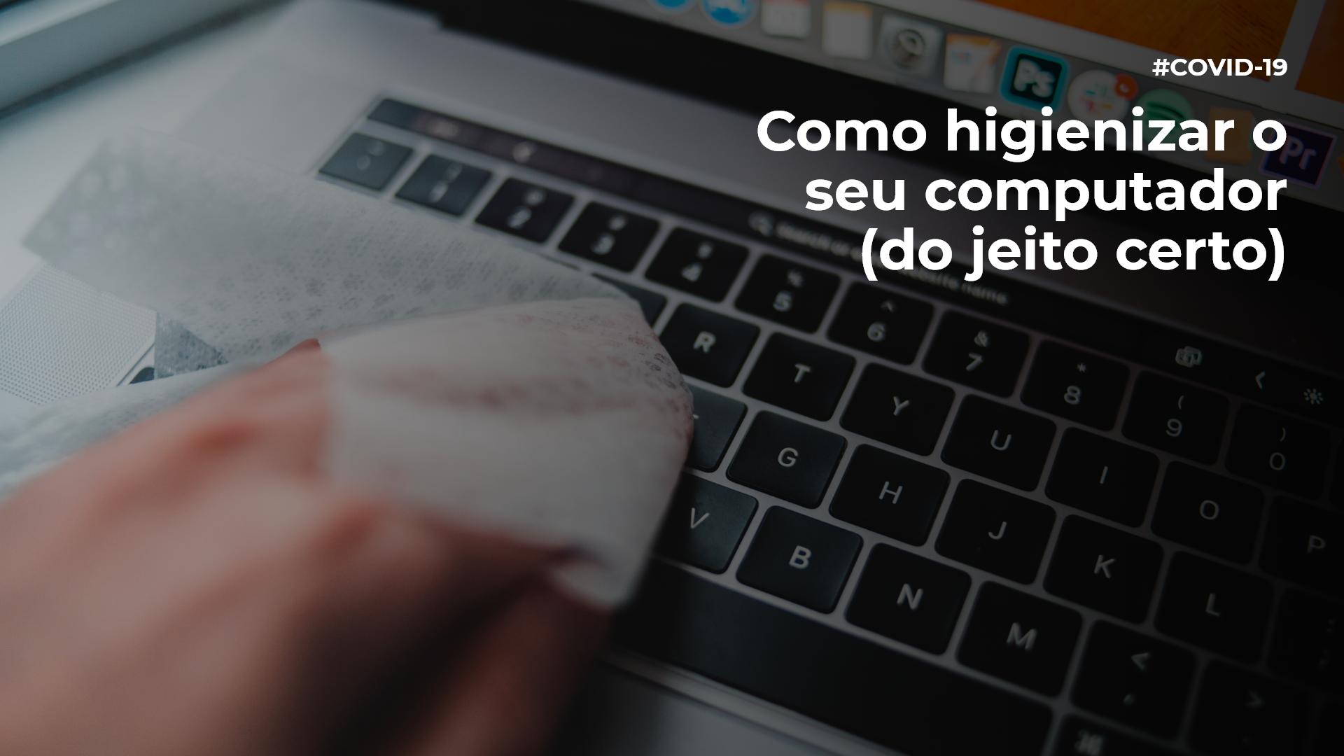Na imagem de capa do texto que ensina como higienizar o seu computador (do jeito certo), vemos uma pessoa lipando seu laptop com uma flanela