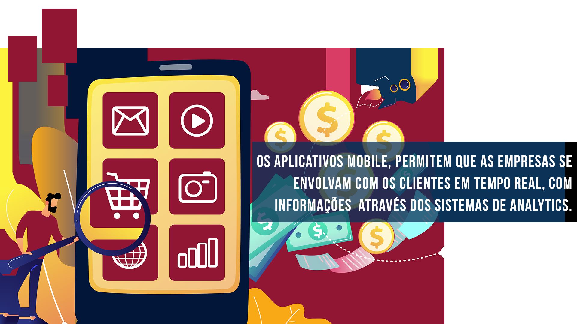 Os aplicativos mobile, permitem que as empresas se envolvam com os clientes em tempo real, com informações através dos sistemas de analytics.