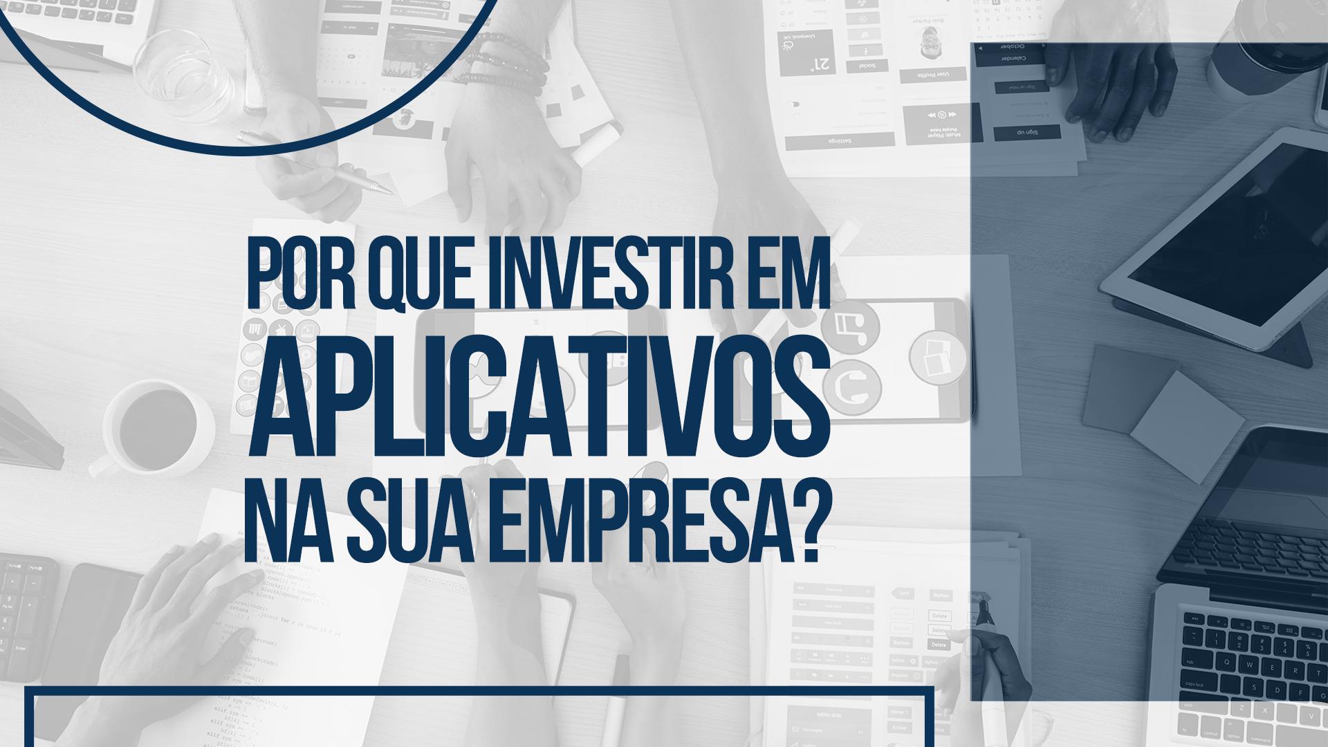 Por que investir em aplicativos na sua empresa?