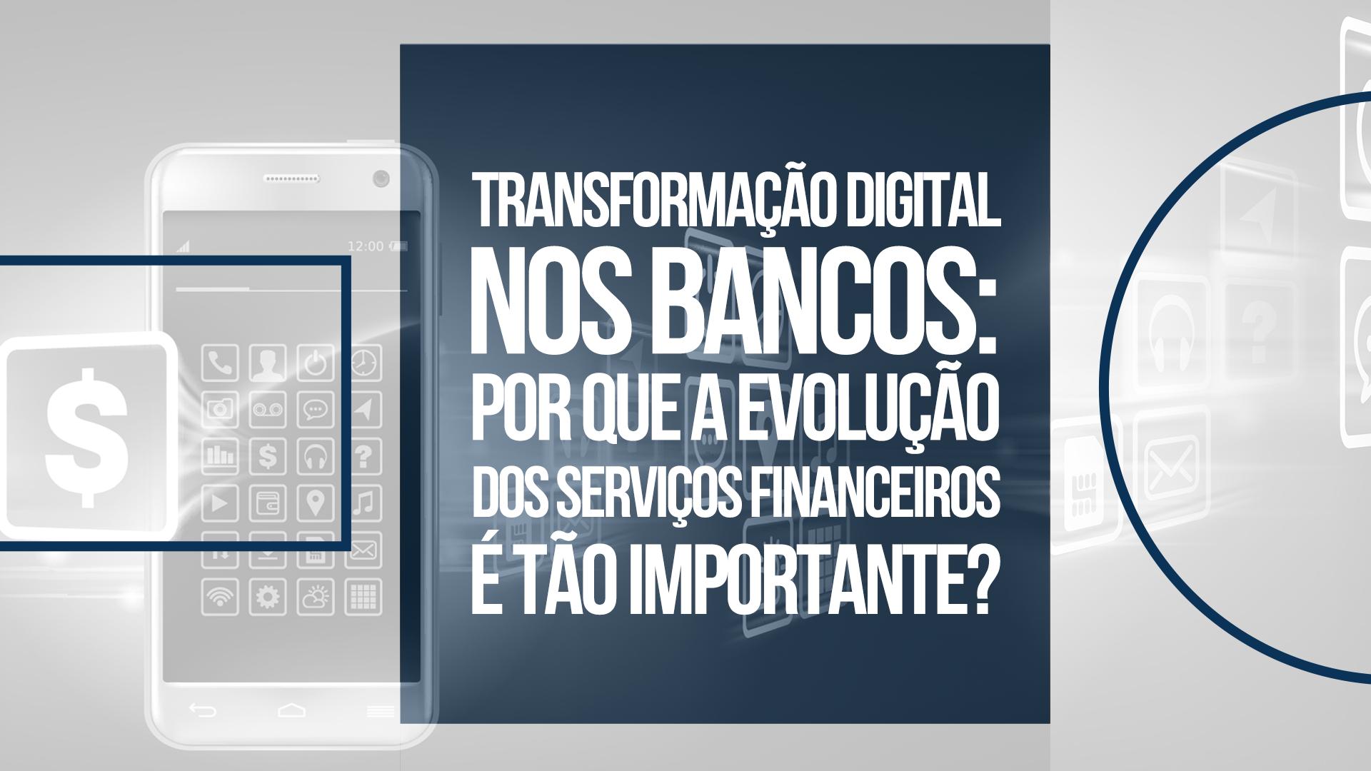 Transformação digital nos bancos: por que a evolução dos serviços financeiros é tão importante?