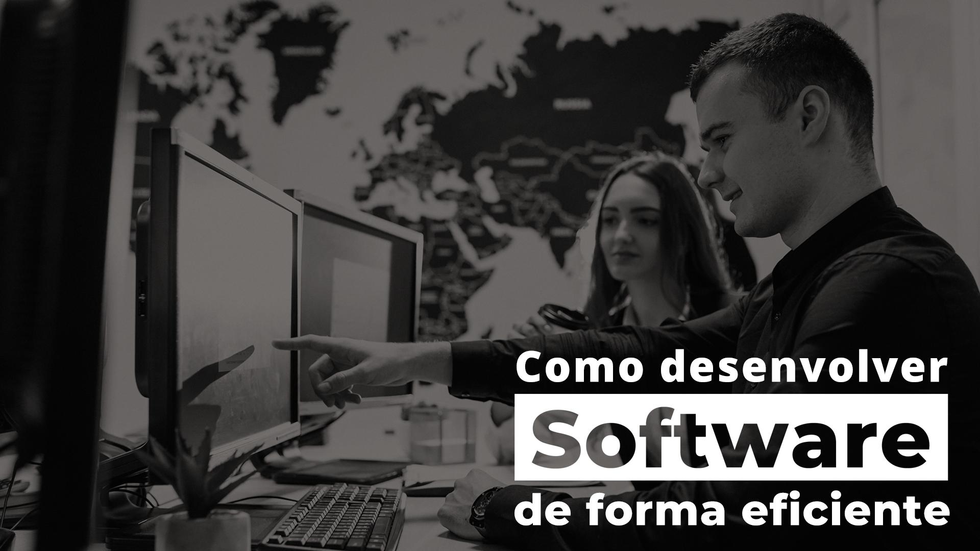 Como desenvolver software de forma eficiente