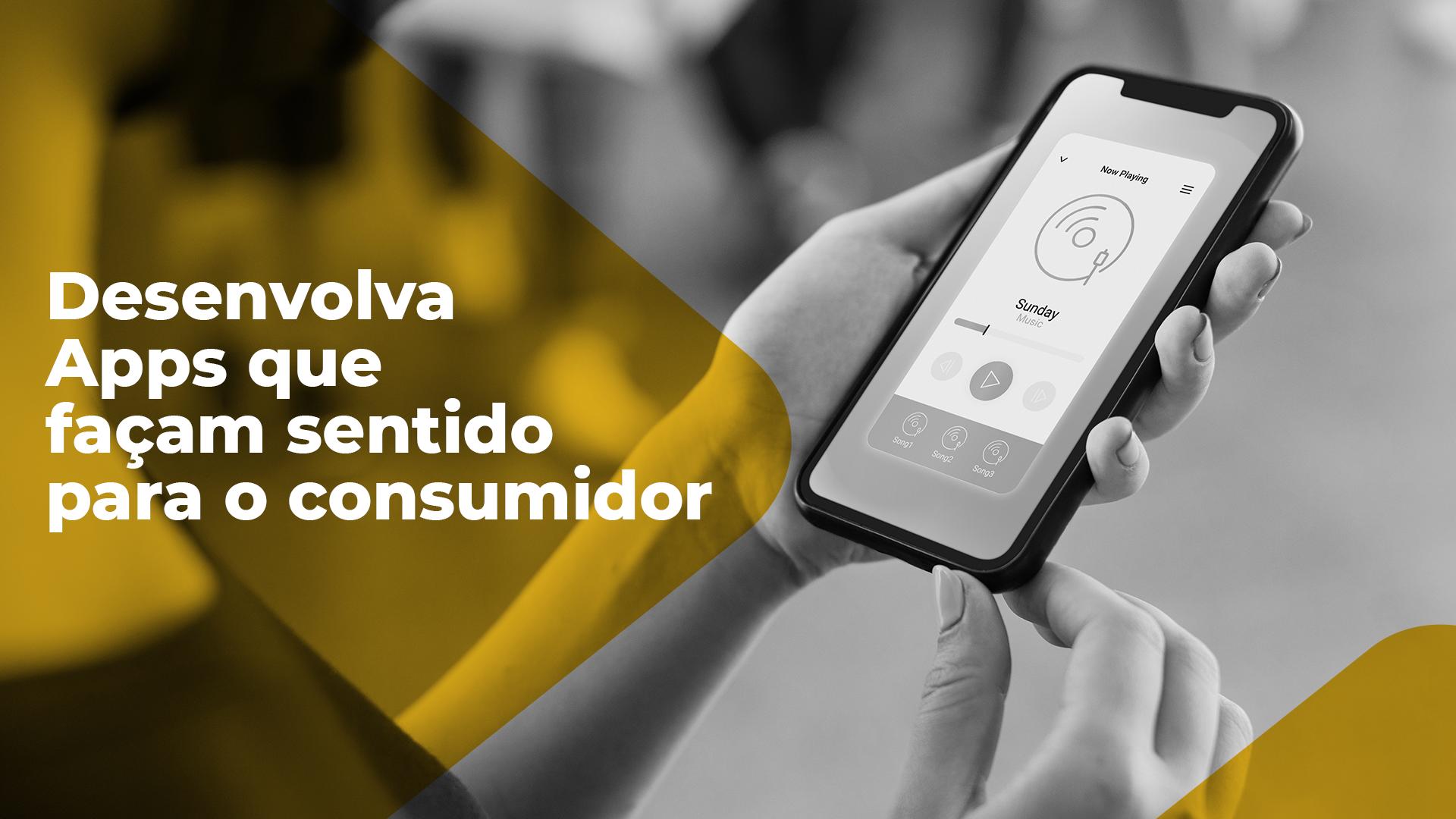 O primeiro segredo ao desenvolver apps para o consumidor