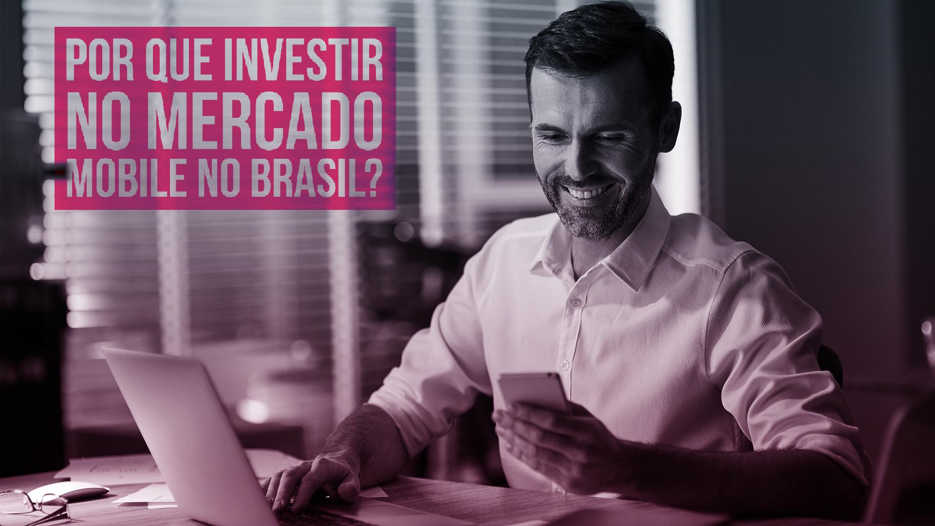 Por que investir no mercado mobile no Brasil?