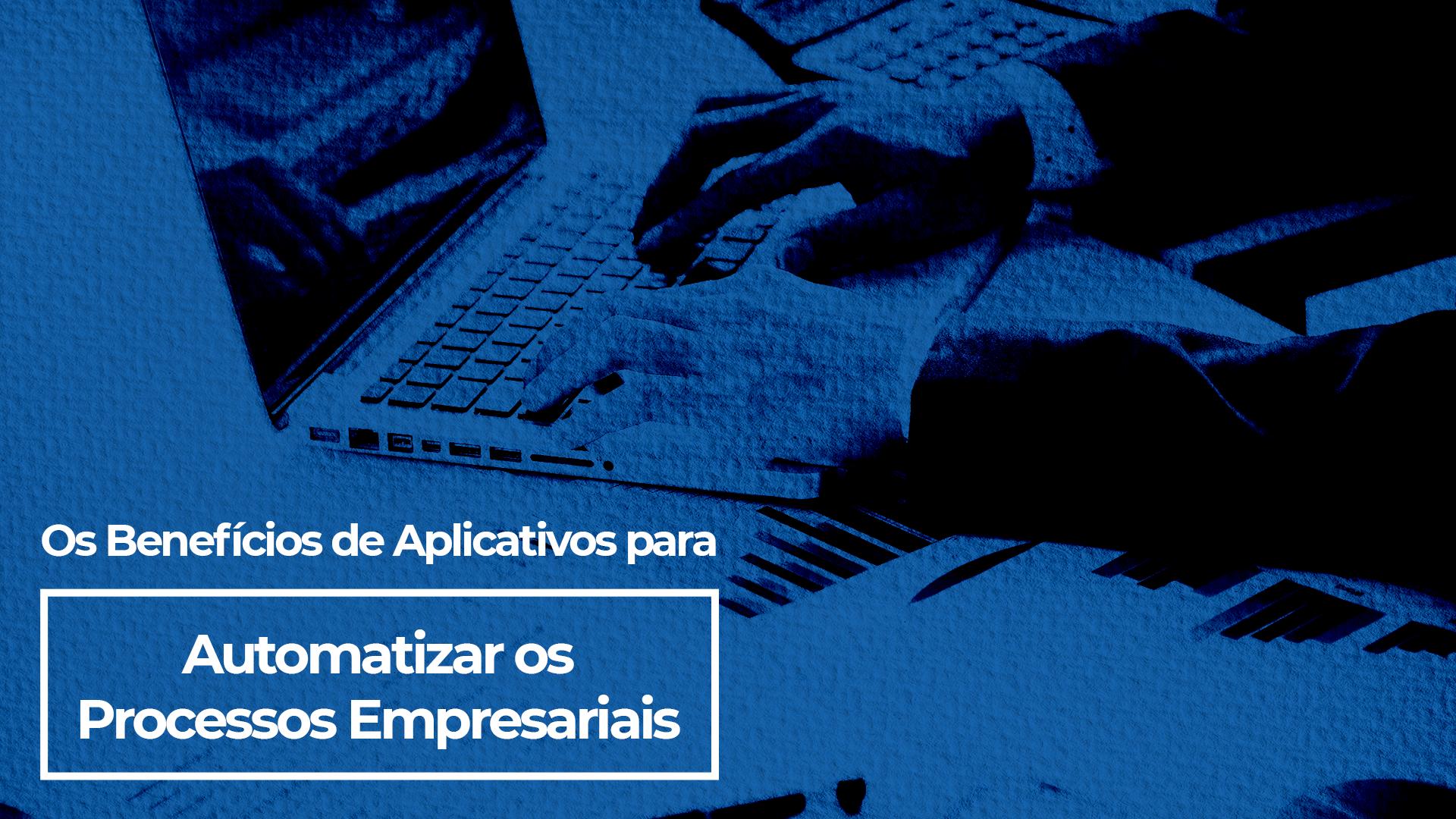 Os benefícios na integração de aplicativos para automatizar os processos empresariais, é crucial