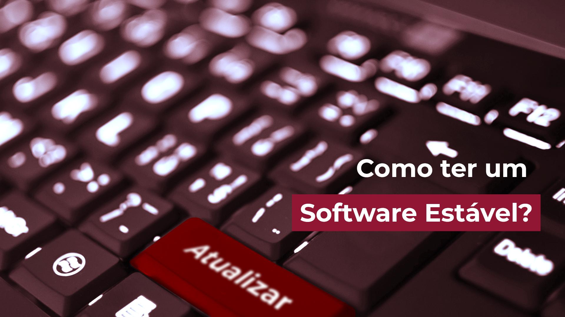 Como ter um Software Estável?